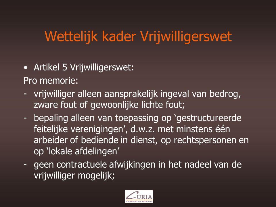 Wettelijk kader Vrijwilligerswet •Artikel 5 Vrijwilligerswet: Pro memorie: -vrijwilliger alleen aansprakelijk ingeval van bedrog, zware fout of gewoonlijke lichte fout; -bepaling alleen van toepassing op 'gestructureerde feitelijke verenigingen', d.w.z.
