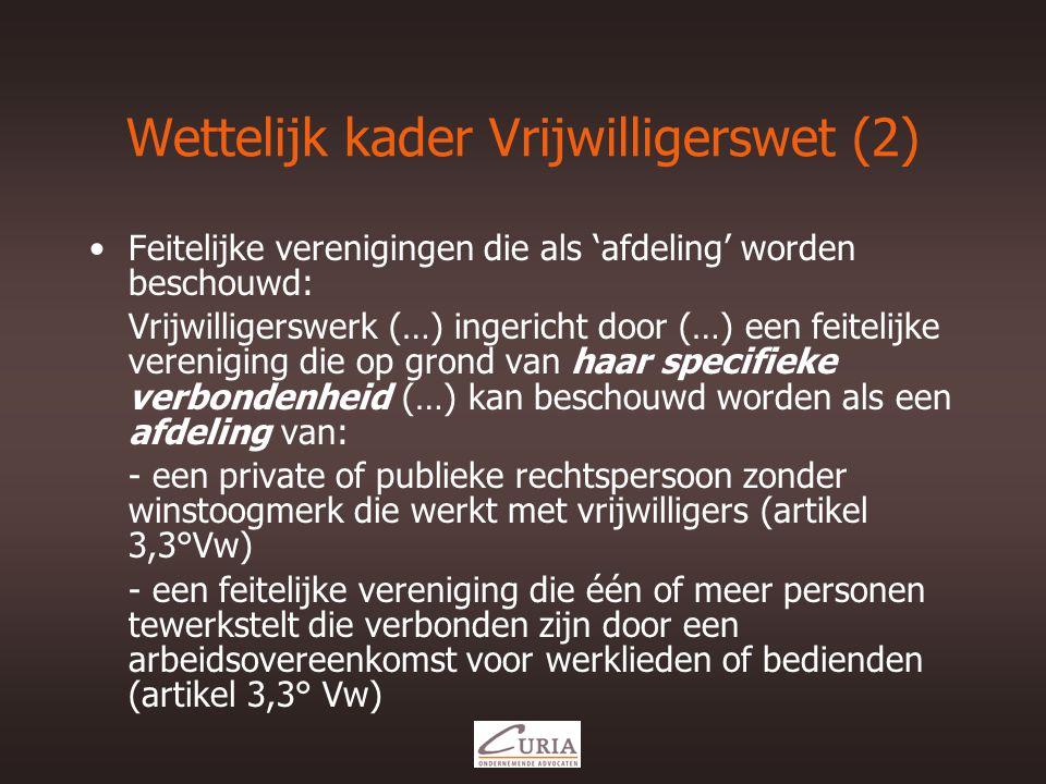 Wettelijk kader Vrijwilligerswet (2) •Feitelijke verenigingen die als 'afdeling' worden beschouwd: Vrijwilligerswerk (…) ingericht door (…) een feitelijke vereniging die op grond van haar specifieke verbondenheid (…) kan beschouwd worden als een afdeling van: - een private of publieke rechtspersoon zonder winstoogmerk die werkt met vrijwilligers (artikel 3,3°Vw) - een feitelijke vereniging die één of meer personen tewerkstelt die verbonden zijn door een arbeidsovereenkomst voor werklieden of bedienden (artikel 3,3° Vw)