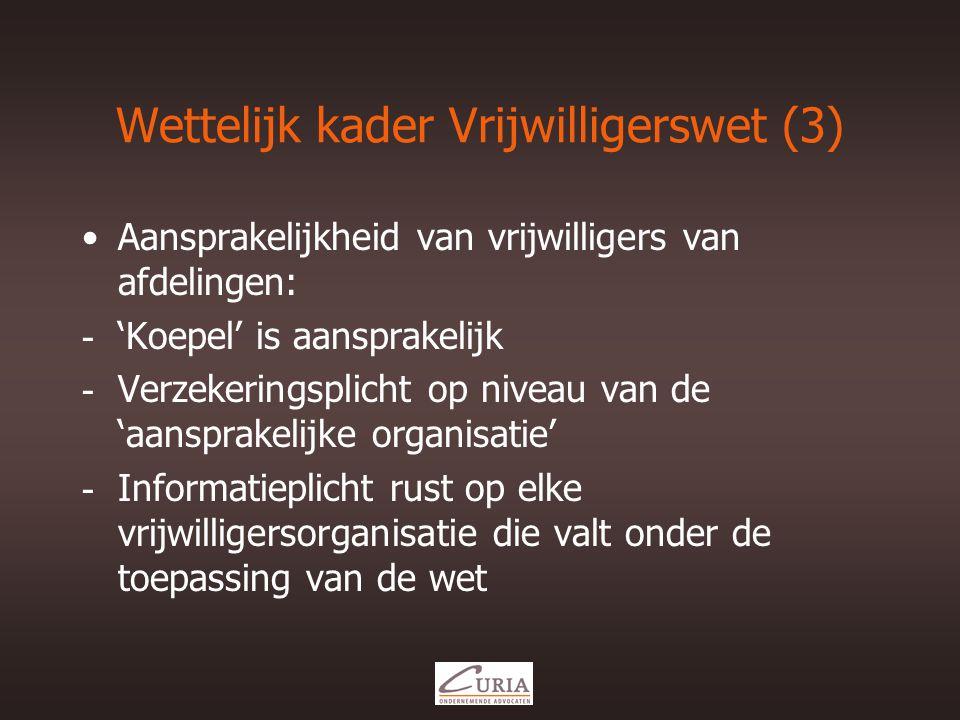 Wettelijk kader Vrijwilligerswet (3) •Aansprakelijkheid van vrijwilligers van afdelingen: - 'Koepel' is aansprakelijk - Verzekeringsplicht op niveau van de 'aansprakelijke organisatie' - Informatieplicht rust op elke vrijwilligersorganisatie die valt onder de toepassing van de wet
