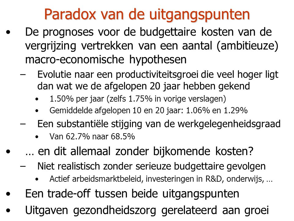 Paradox van de uitgangspunten •De prognoses voor de budgettaire kosten van de vergrijzing vertrekken van een aantal (ambitieuze) macro-economische hypothesen –Evolutie naar een productiviteitsgroei die veel hoger ligt dan wat we de afgelopen 20 jaar hebben gekend •1.50% per jaar (zelfs 1.75% in vorige verslagen) •Gemiddelde afgelopen 10 en 20 jaar: 1.06% en 1.29% –Een substantiële stijging van de werkgelegenheidsgraad •Van 62.7% naar 68.5% •… en dit allemaal zonder bijkomende kosten.