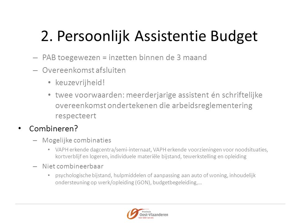 2. Persoonlijk Assistentie Budget – PAB toegewezen = inzetten binnen de 3 maand – Overeenkomst afsluiten • keuzevrijheid! • twee voorwaarden: meerderj