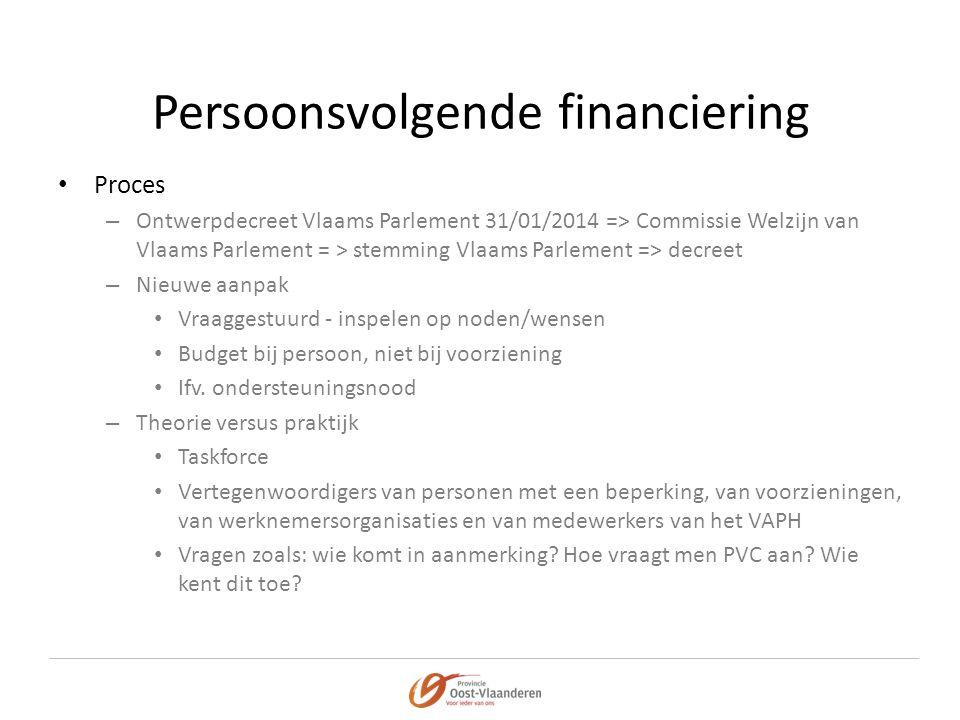 Persoonsvolgende financiering • Proces – Ontwerpdecreet Vlaams Parlement 31/01/2014 => Commissie Welzijn van Vlaams Parlement = > stemming Vlaams Parlement => decreet – Nieuwe aanpak • Vraaggestuurd - inspelen op noden/wensen • Budget bij persoon, niet bij voorziening • Ifv.