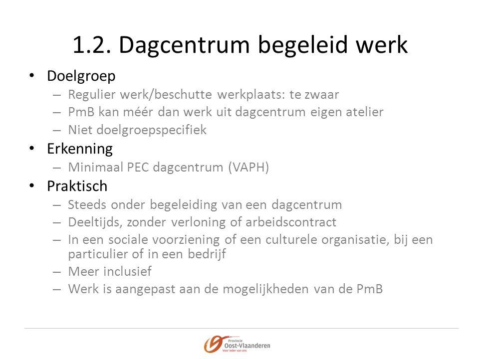 1.2. Dagcentrum begeleid werk • Doelgroep – Regulier werk/beschutte werkplaats: te zwaar – PmB kan méér dan werk uit dagcentrum eigen atelier – Niet d
