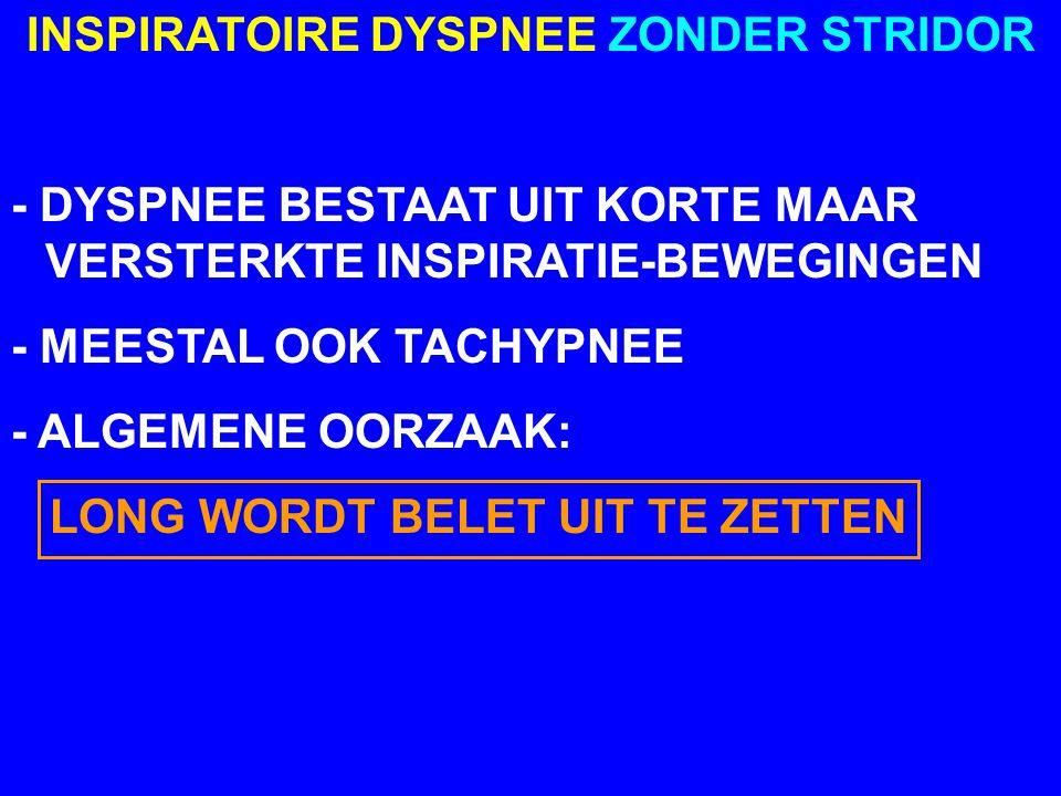 INSPIRATOIRE DYSPNEE ZONDER STRIDOR - DYSPNEE BESTAAT UIT KORTE MAAR VERSTERKTE INSPIRATIE-BEWEGINGEN - MEESTAL OOK TACHYPNEE - ALGEMENE OORZAAK: LONG WORDT BELET UIT TE ZETTEN
