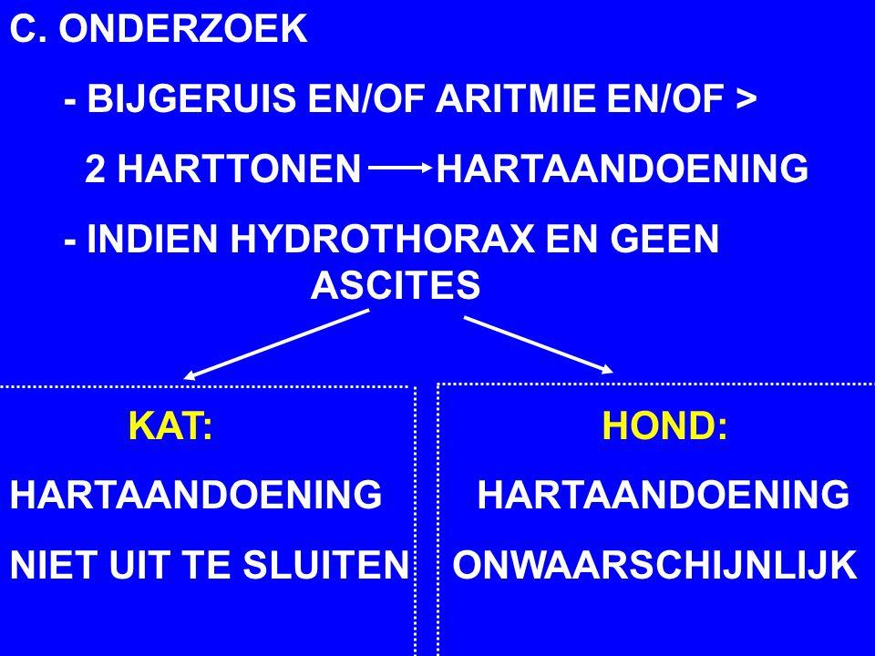 C. ONDERZOEK - BIJGERUIS EN/OF ARITMIE EN/OF > 2 HARTTONEN HARTAANDOENING - INDIEN HYDROTHORAX EN GEEN ASCITES KAT: HOND: HARTAANDOENING NIET UIT TE S