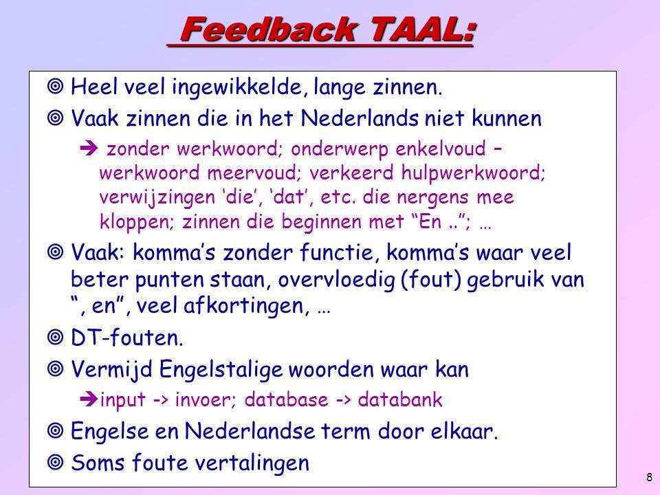 9 Feedback TAAL (2): Feedback TAAL (2):  Schrijf cijfers voluit (tot 5)   Vermijd spreektaal en gebruik meer weten- schappelijke termen  dus niet dingen , bezig zijn... ,  'informatie', 'technologie' hebben in bepaalde context ook te weinig inhoud  Sommige hebben meer, onbedoelde inhoud  blijft versus is , verschillende versus een aantal  Vermijd rechtstreeks aanspreken lezer  je, jij, u, we  Vermijd tussenwoorden (woorden zonder betekenis) en woorden die je fout als tussenwoord gebruikt  dus, vanwege, om, dan, maar, toch  Vermijd archaische uitdrukingen ( heden ten dage ) 