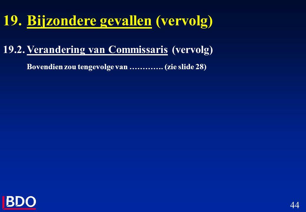 44 19.Bijzondere gevallen (vervolg) 19.2.Verandering van Commissaris (vervolg) Bovendien zou tengevolge van …………. (zie slide 28)