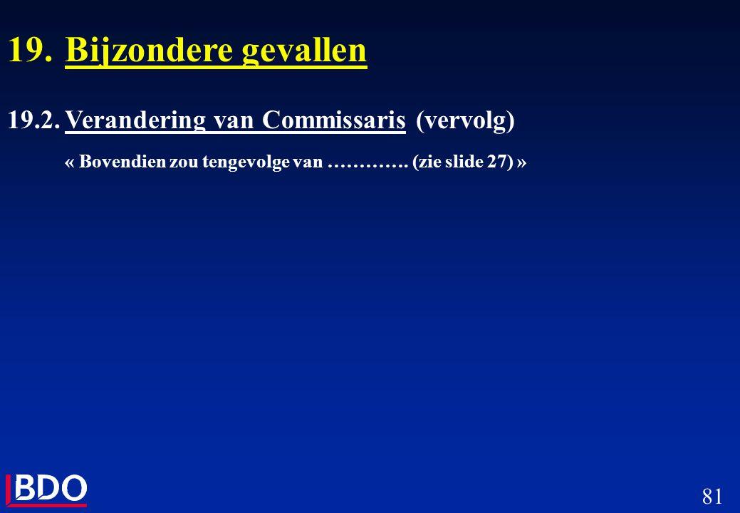 81 19.Bijzondere gevallen 19.2.Verandering van Commissaris (vervolg) « Bovendien zou tengevolge van …………. (zie slide 27) »