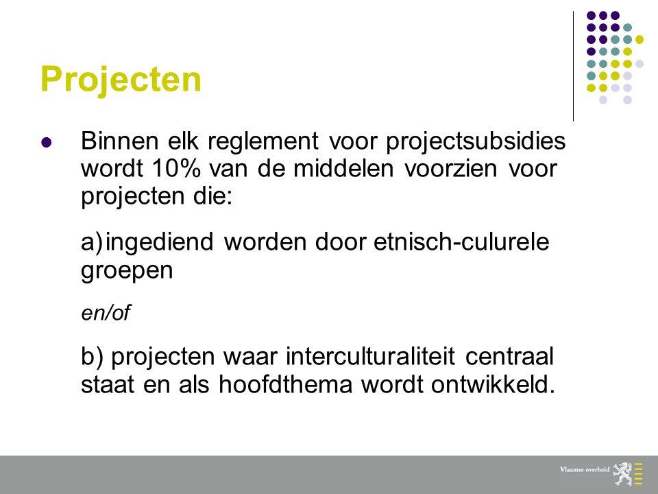 Projecten  Binnen elk reglement voor projectsubsidies wordt 10% van de middelen voorzien voor projecten die: a)ingediend worden door etnisch-culurele groepen en/of b) projecten waar interculturaliteit centraal staat en als hoofdthema wordt ontwikkeld.