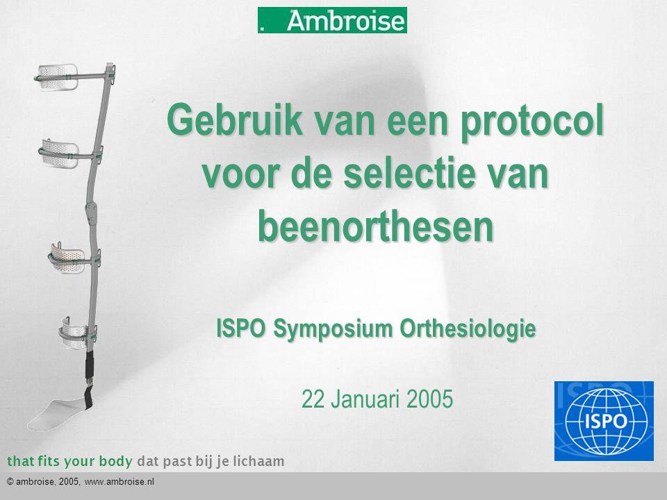 that fits your bodydat past bij je lichaam © ambroise, 2005, www.ambroise.nl Gebruik van een protocol voor de selectie van beenorthesen Gebruik van ee