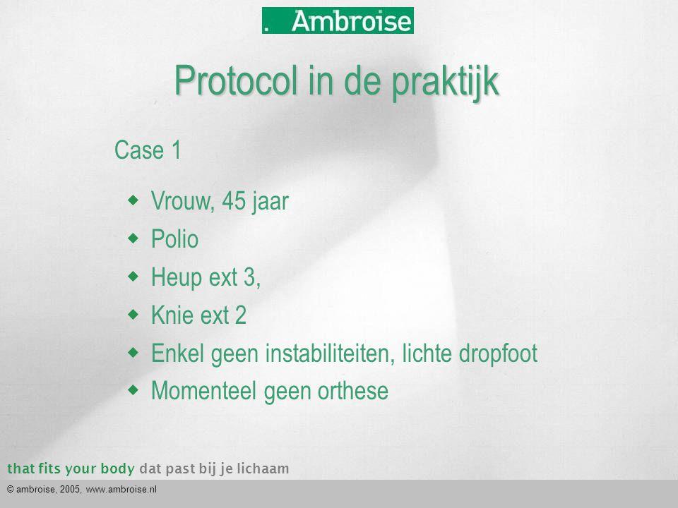 that fits your bodydat past bij je lichaam © ambroise, 2005, www.ambroise.nl Case 1  Vrouw, 45 jaar  Polio  Heup ext 3,  Knie ext 2  Enkel geen instabiliteiten, lichte dropfoot  Momenteel geen orthese Protocol in de praktijk