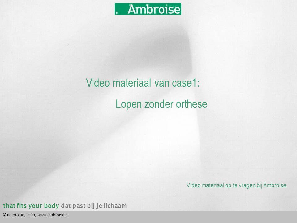 that fits your bodydat past bij je lichaam © ambroise, 2005, www.ambroise.nl Video materiaal van case1: Lopen zonder orthese Video materiaal op te vra