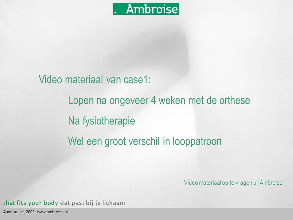 that fits your bodydat past bij je lichaam © ambroise, 2005, www.ambroise.nl Video materiaal van case1: Lopen na ongeveer 4 weken met de orthese Na fy