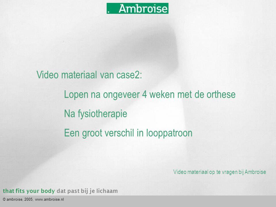 that fits your bodydat past bij je lichaam © ambroise, 2005, www.ambroise.nl Video materiaal van case2: Lopen na ongeveer 4 weken met de orthese Na fy