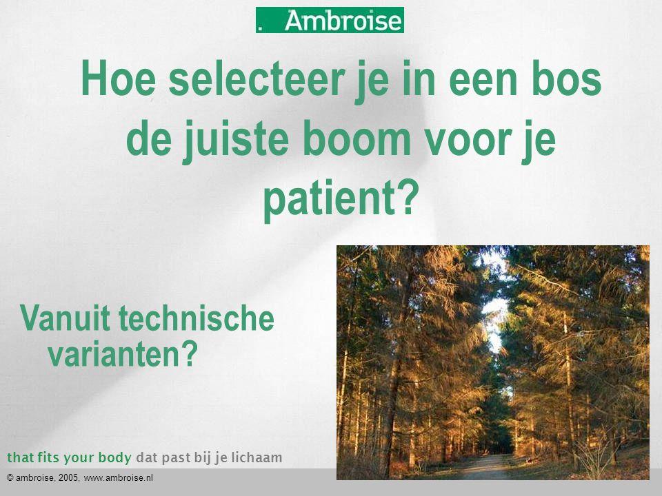 that fits your bodydat past bij je lichaam © ambroise, 2005, www.ambroise.nl Hoe selecteer je in een bos de juiste boom voor je patient? Vanuit techni