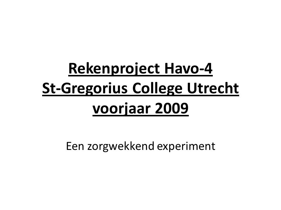 Rekenproject Havo-4 St-Gregorius College Utrecht voorjaar 2009 Een zorgwekkend experiment