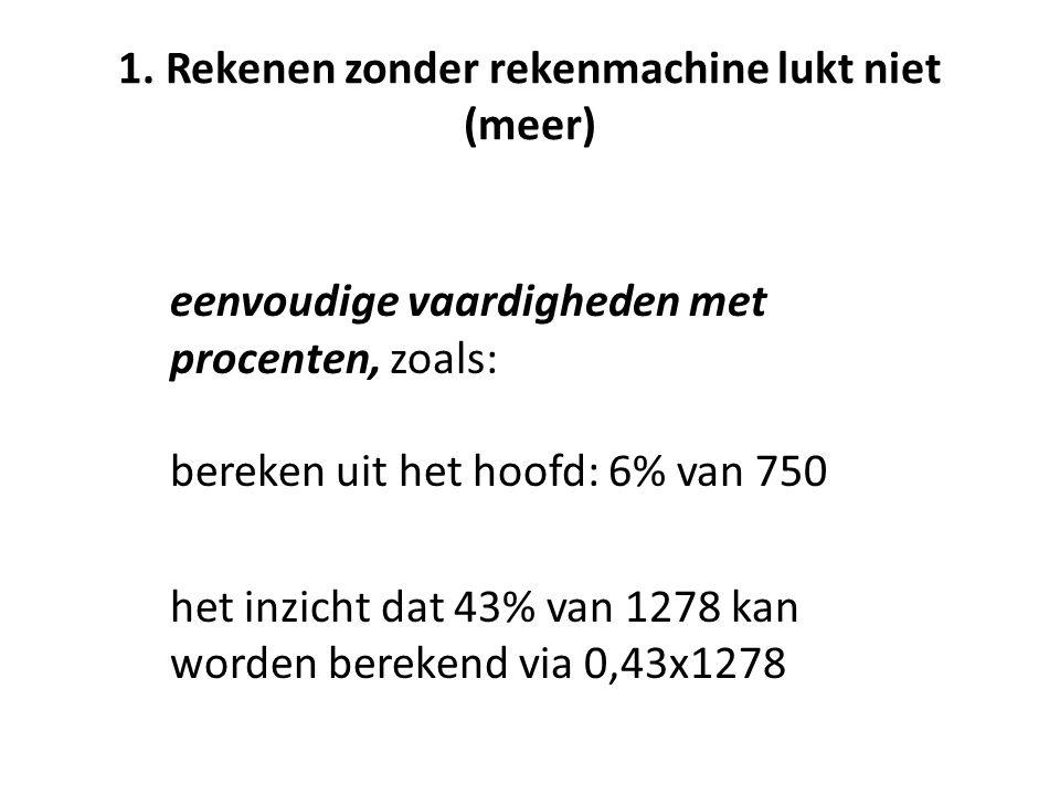 1. Rekenen zonder rekenmachine lukt niet (meer) eenvoudige vaardigheden met procenten, zoals: bereken uit het hoofd: 6% van 750 het inzicht dat 43% va
