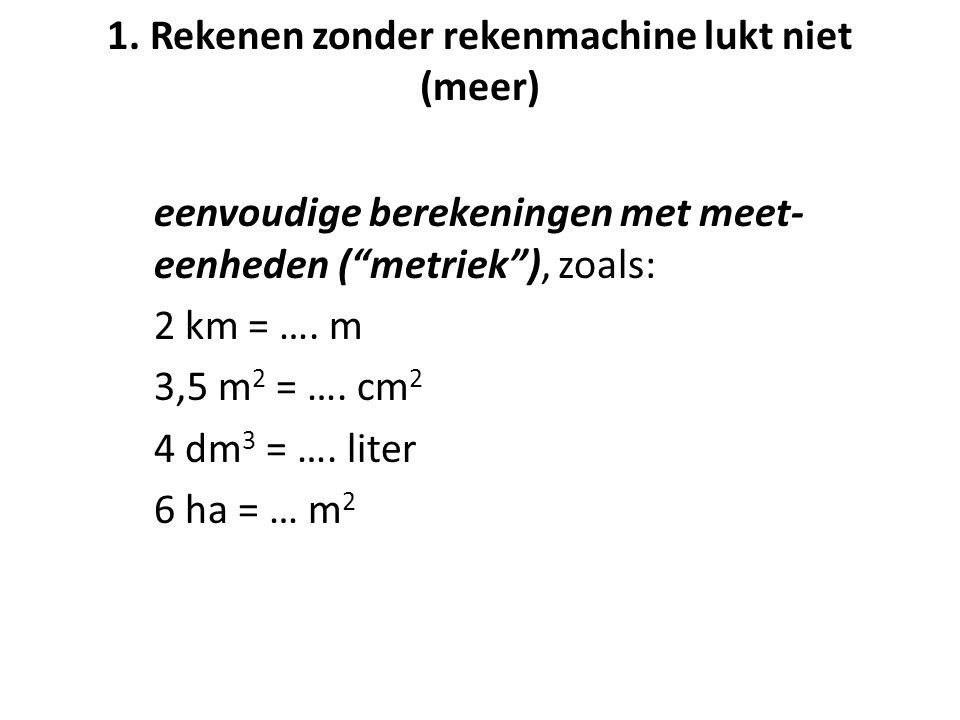 """1. Rekenen zonder rekenmachine lukt niet (meer) eenvoudige berekeningen met meet- eenheden (""""metriek""""), zoals: 2 km = …. m 3,5 m 2 = …. cm 2 4 dm 3 ="""