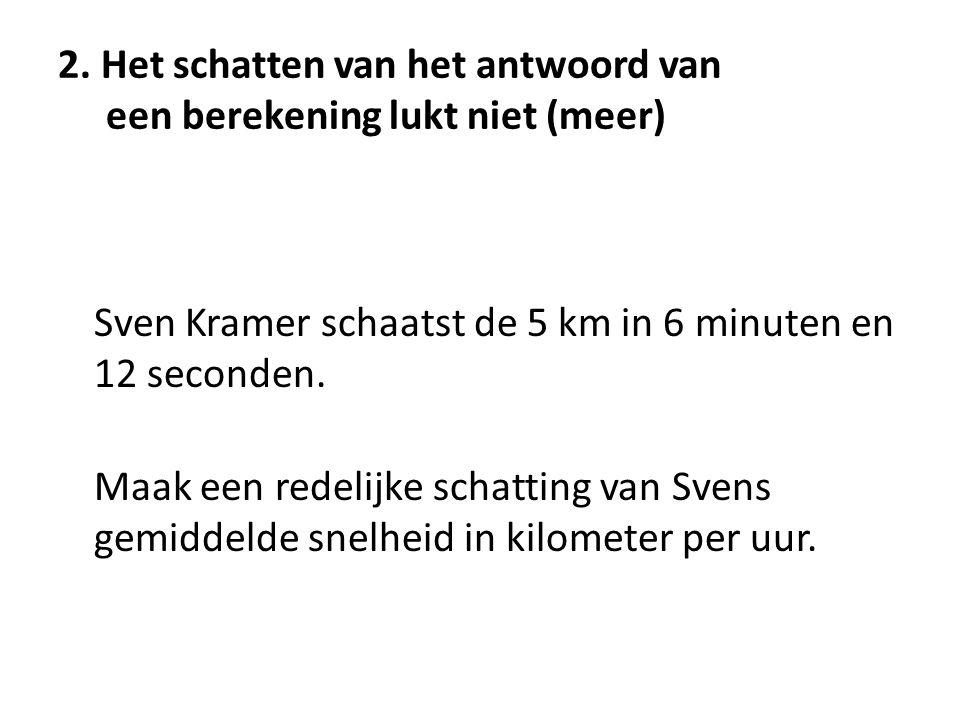 2. Het schatten van het antwoord van een berekening lukt niet (meer) Sven Kramer schaatst de 5 km in 6 minuten en 12 seconden. Maak een redelijke scha