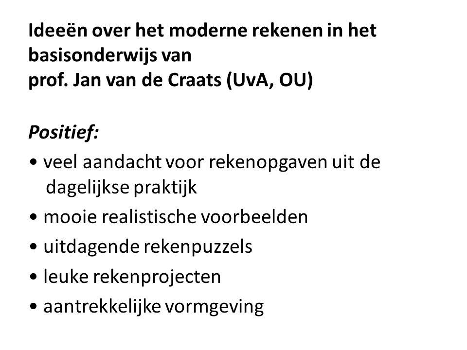 Ideeën over het moderne rekenen in het basisonderwijs van prof. Jan van de Craats (UvA, OU) Positief: • veel aandacht voor rekenopgaven uit de dagelij