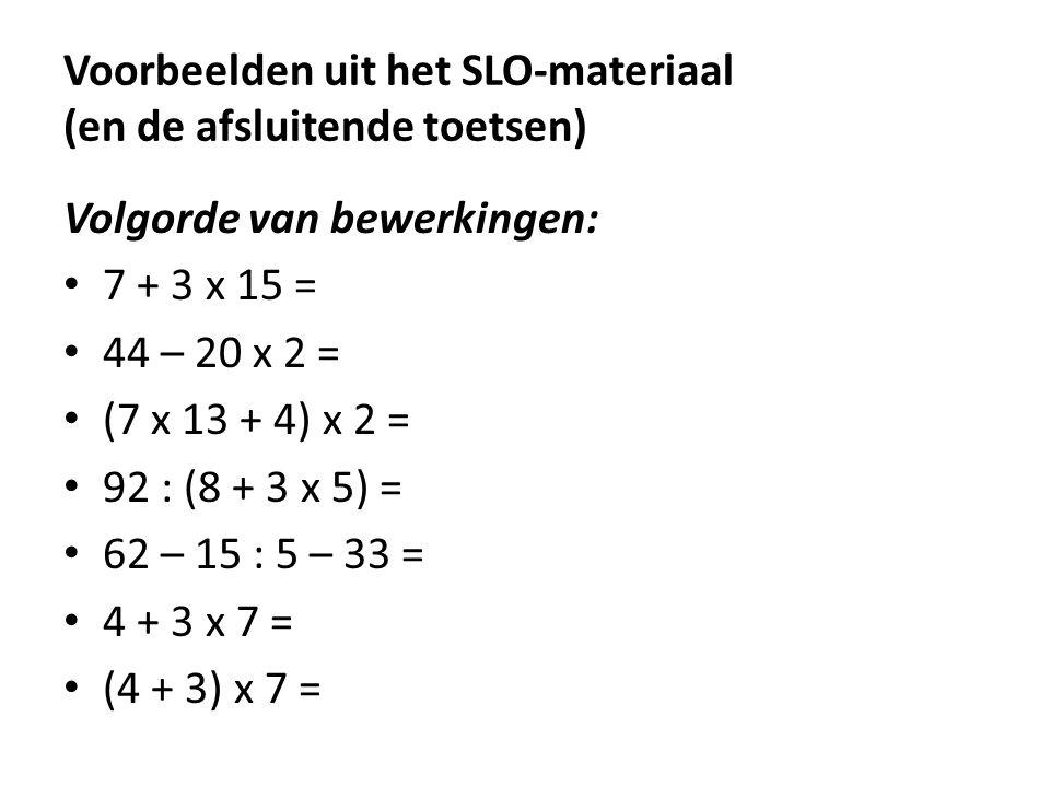 Voorbeelden uit het SLO-materiaal (en de afsluitende toetsen) Volgorde van bewerkingen: • 7 + 3 x 15 = • 44 – 20 x 2 = • (7 x 13 + 4) x 2 = • 92 : (8
