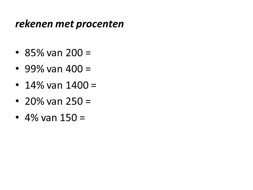 rekenen met procenten • 85% van 200 = • 99% van 400 = • 14% van 1400 = • 20% van 250 = • 4% van 150 =