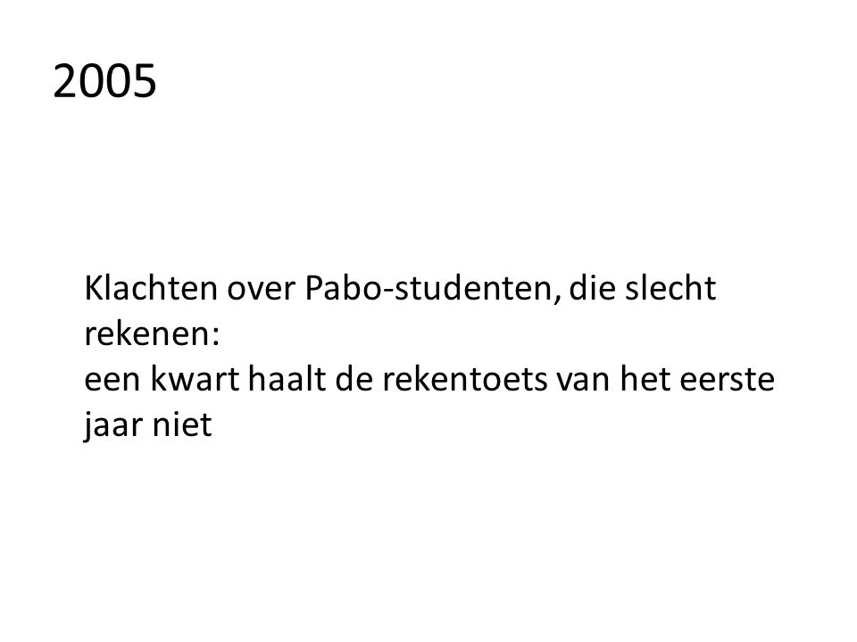 2005 Klachten over Pabo-studenten, die slecht rekenen: een kwart haalt de rekentoets van het eerste jaar niet