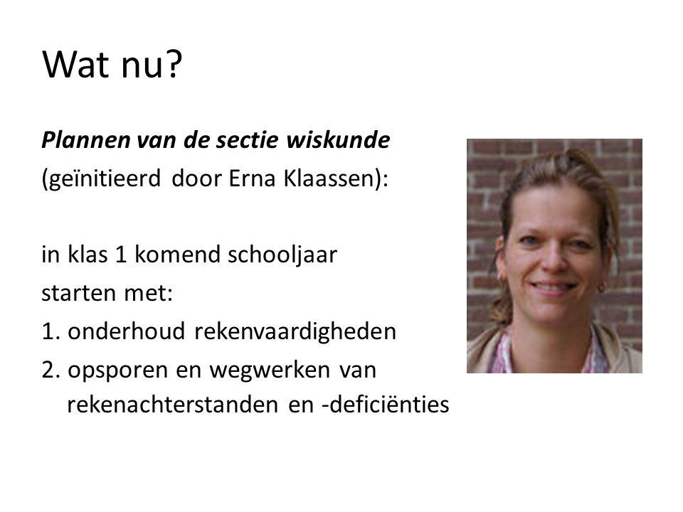 Wat nu? Plannen van de sectie wiskunde (geïnitieerd door Erna Klaassen): in klas 1 komend schooljaar starten met: 1. onderhoud rekenvaardigheden 2. op