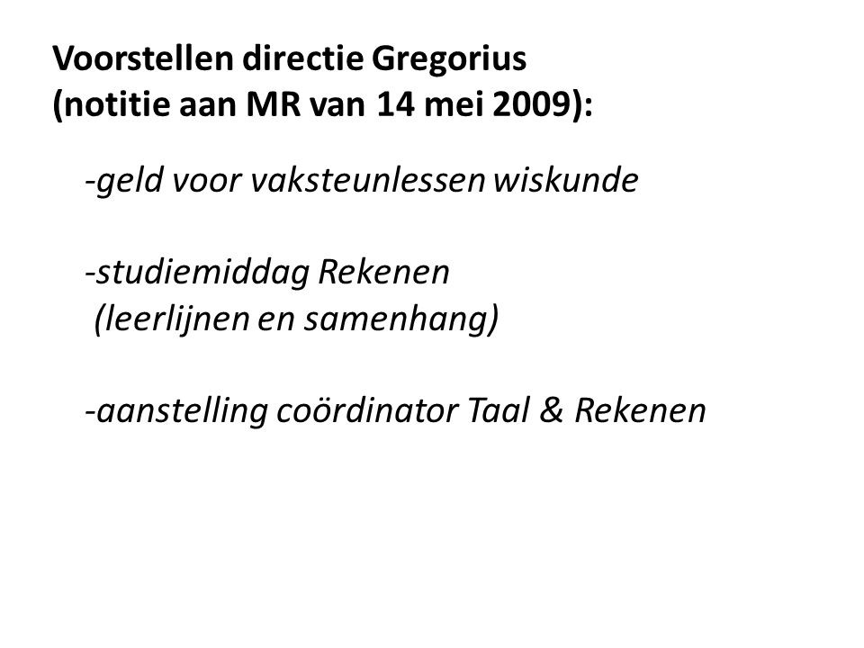 Voorstellen directie Gregorius (notitie aan MR van 14 mei 2009): -geld voor vaksteunlessen wiskunde -studiemiddag Rekenen (leerlijnen en samenhang) -a