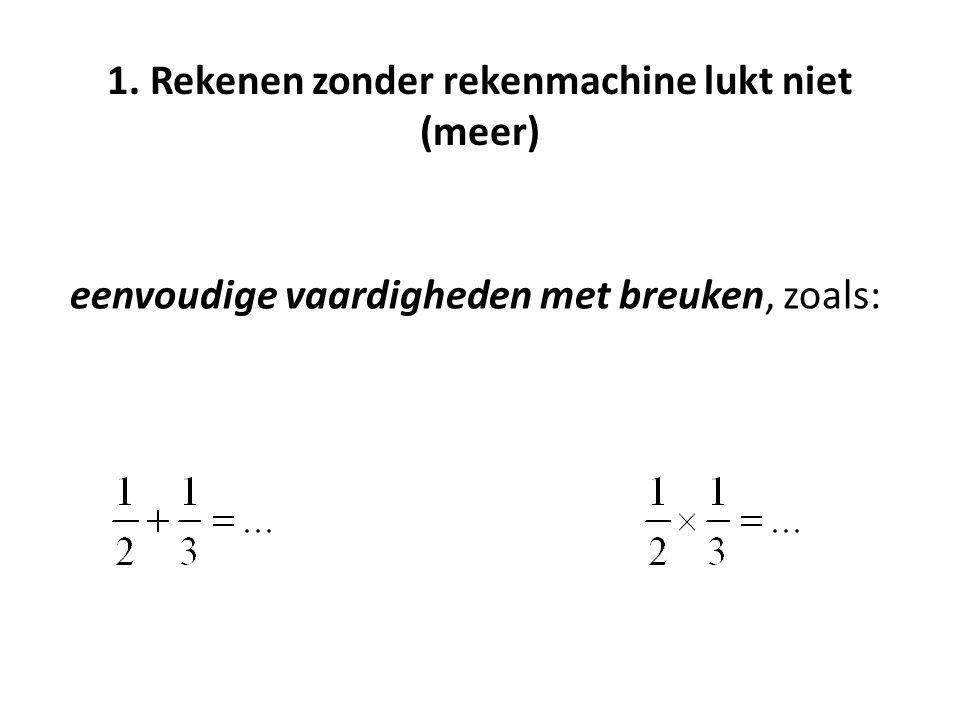 1. Rekenen zonder rekenmachine lukt niet (meer) eenvoudige vaardigheden met breuken, zoals: