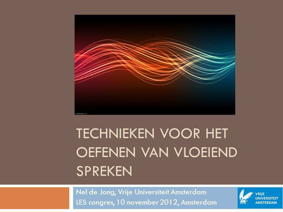 TECHNIEKEN VOOR HET OEFENEN VAN VLOEIEND SPREKEN Nel de Jong, Vrije Universiteit Amsterdam LES congres, 10 november 2012, Amsterdam