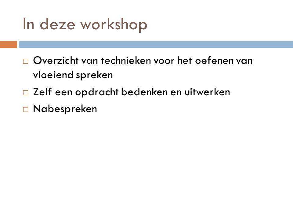 In deze workshop  Overzicht van technieken voor het oefenen van vloeiend spreken  Zelf een opdracht bedenken en uitwerken  Nabespreken