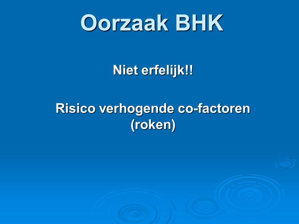 Oorzaak BHK Niet erfelijk!! Risico verhogende co-factoren (roken)