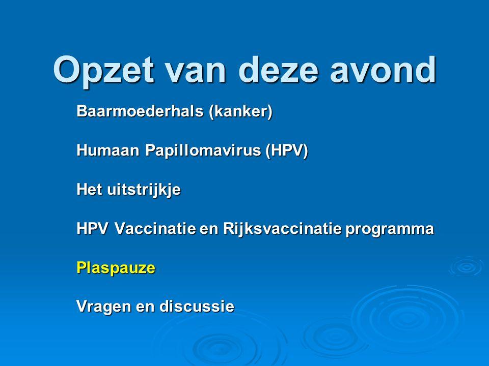 Opzet van deze avond Baarmoederhals (kanker) Humaan Papillomavirus (HPV) Het uitstrijkje HPV Vaccinatie en Rijksvaccinatie programma Plaspauze Vragen