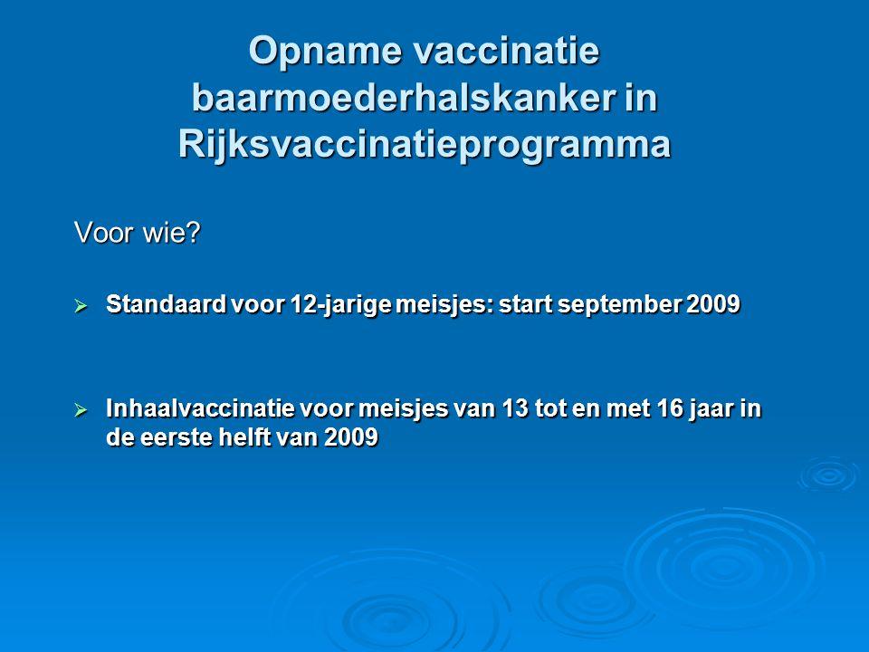 Opname vaccinatie baarmoederhalskanker in Rijksvaccinatieprogramma Voor wie?  Standaard voor 12-jarige meisjes: start september 2009  Inhaalvaccinat