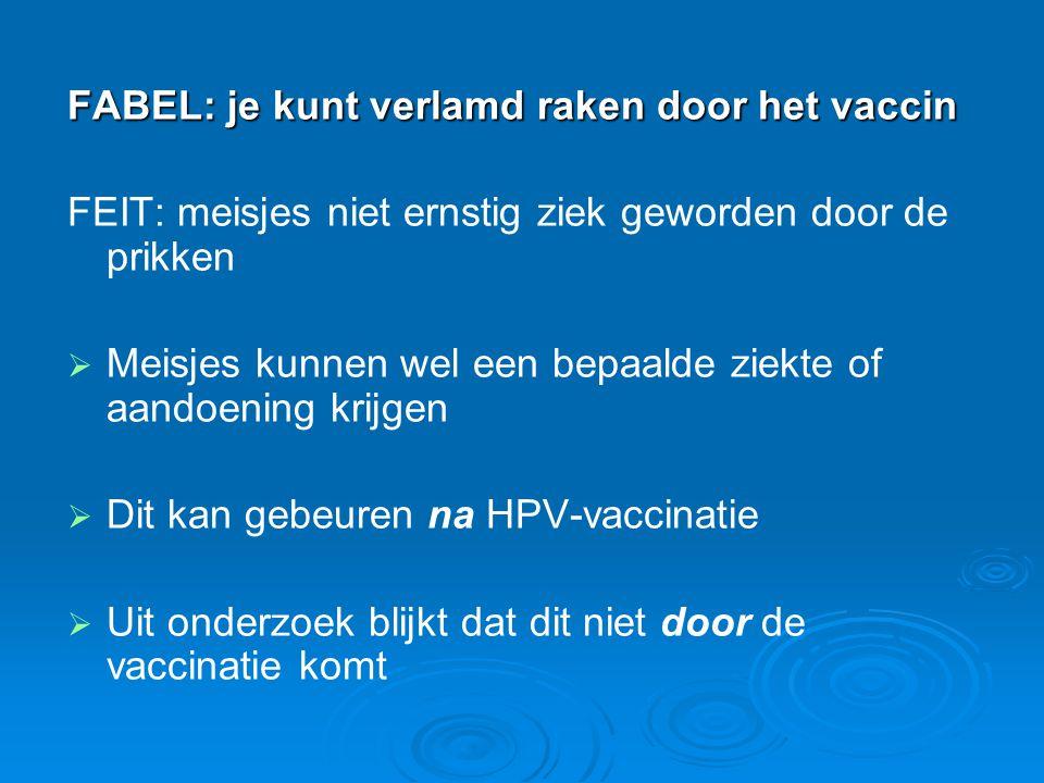 FABEL: je kunt verlamd raken door het vaccin FEIT: meisjes niet ernstig ziek geworden door de prikken   Meisjes kunnen wel een bepaalde ziekte of aa