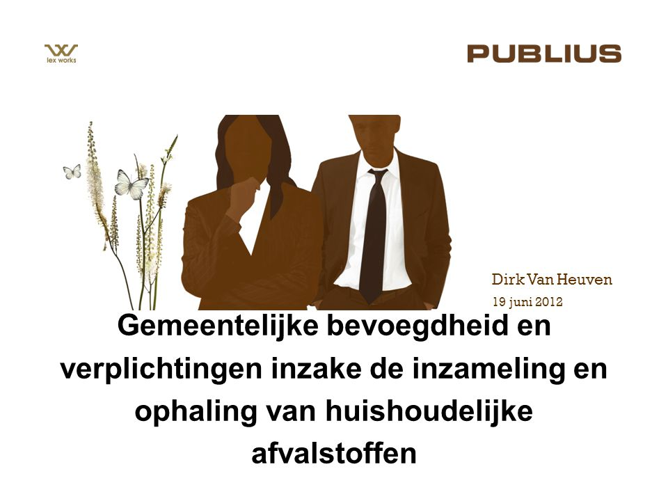 19 juni 2012 Dirk Van Heuven Gemeentelijke bevoegdheid en verplichtingen inzake de inzameling en ophaling van huishoudelijke afvalstoffen