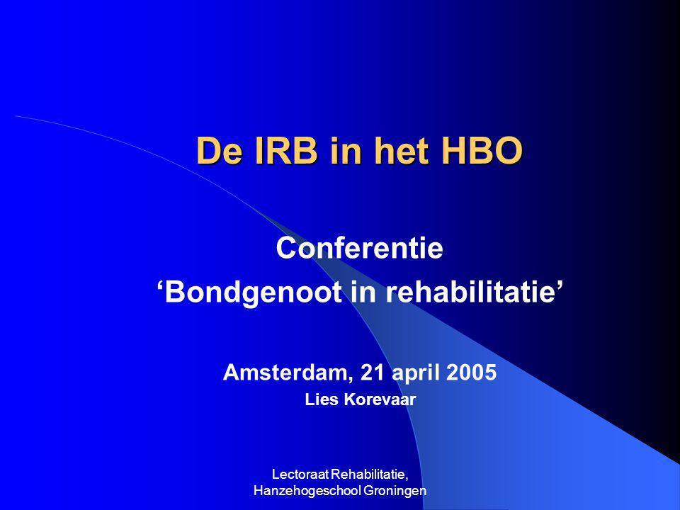 Lectoraat Rehabilitatie, Hanzehogeschool Groningen De IRB in het HBO De IRB in het HBO Conferentie 'Bondgenoot in rehabilitatie' Amsterdam, 21 april 2005 Lies Korevaar