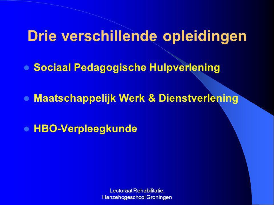 Lectoraat Rehabilitatie, Hanzehogeschool Groningen Drie verschillende opleidingen  Sociaal Pedagogische Hulpverlening  Maatschappelijk Werk & Dienstverlening  HBO-Verpleegkunde