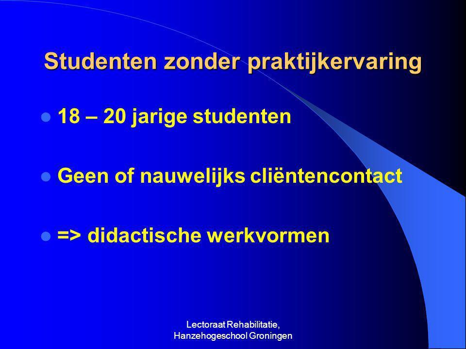 Lectoraat Rehabilitatie, Hanzehogeschool Groningen Studenten zonder praktijkervaring  18 – 20 jarige studenten  Geen of nauwelijks cliëntencontact  => didactische werkvormen