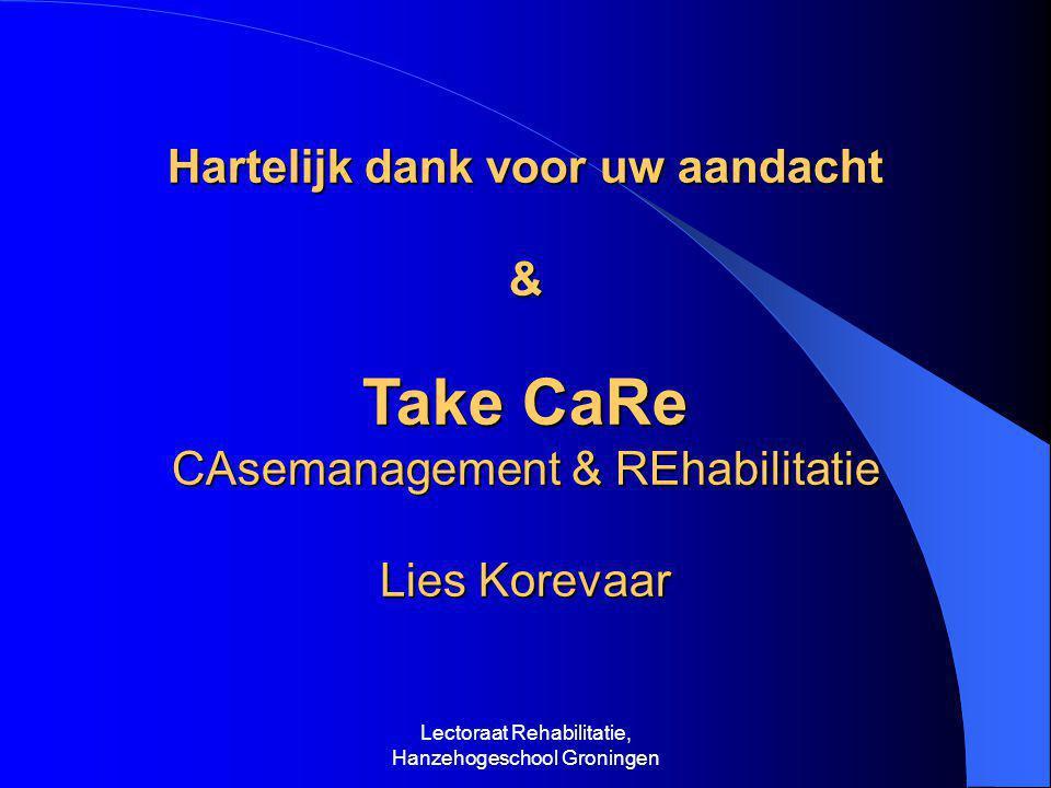 Lectoraat Rehabilitatie, Hanzehogeschool Groningen Hartelijk dank voor uw aandacht & Take CaRe CAsemanagement & REhabilitatie Lies Korevaar
