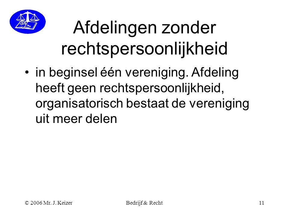 © 2006 Mr. J. KeizerBedrijf & Recht11 Afdelingen zonder rechtspersoonlijkheid •in beginsel één vereniging. Afdeling heeft geen rechtspersoonlijkheid,