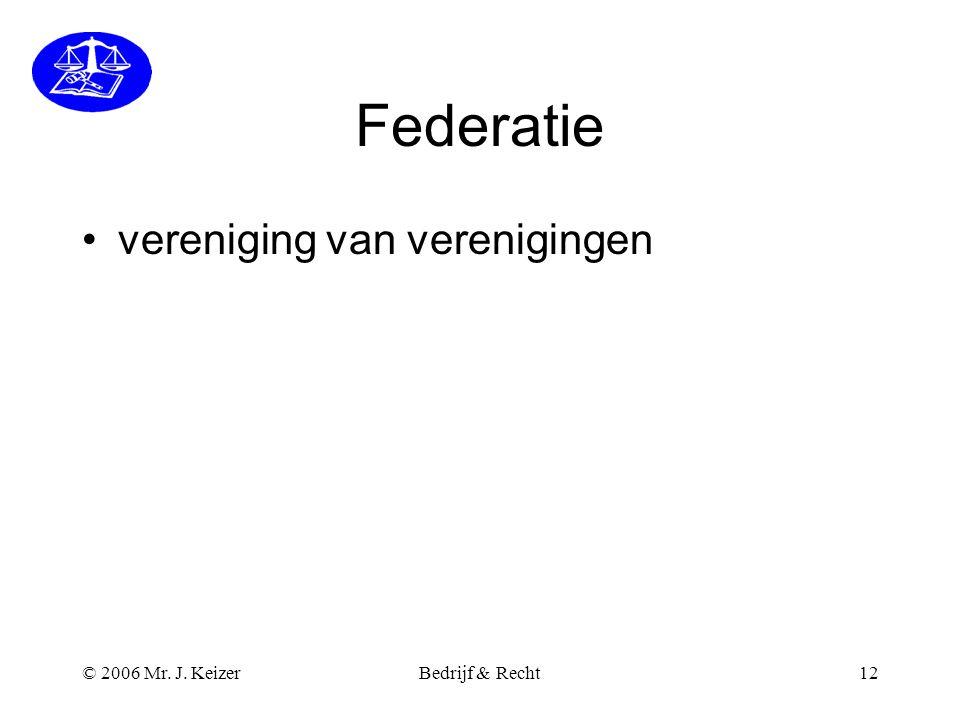 © 2006 Mr. J. KeizerBedrijf & Recht12 Federatie •vereniging van verenigingen