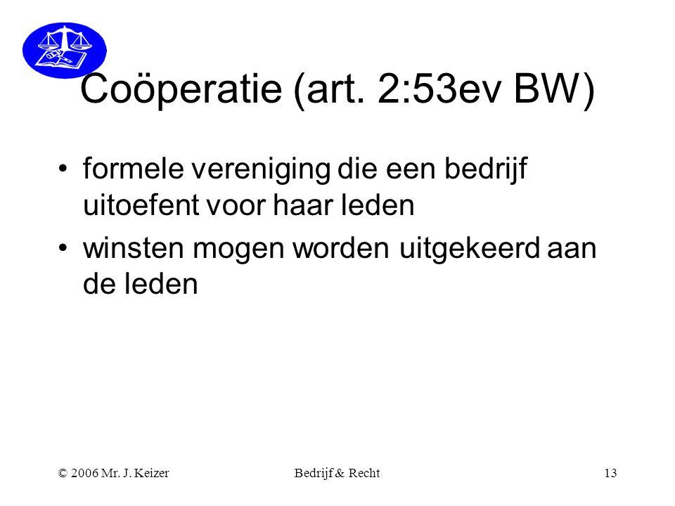 © 2006 Mr. J. KeizerBedrijf & Recht13 Coöperatie (art. 2:53ev BW) •formele vereniging die een bedrijf uitoefent voor haar leden •winsten mogen worden