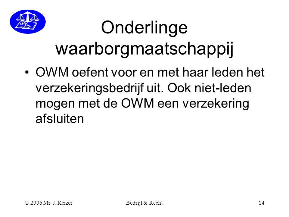 © 2006 Mr. J. KeizerBedrijf & Recht14 Onderlinge waarborgmaatschappij •OWM oefent voor en met haar leden het verzekeringsbedrijf uit. Ook niet-leden m