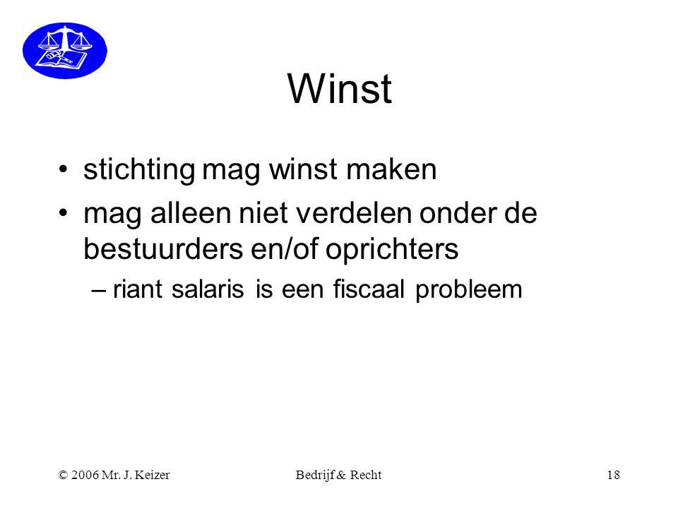 © 2006 Mr. J. KeizerBedrijf & Recht18 Winst •stichting mag winst maken •mag alleen niet verdelen onder de bestuurders en/of oprichters –riant salaris