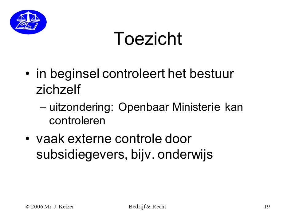 © 2006 Mr. J. KeizerBedrijf & Recht19 Toezicht •in beginsel controleert het bestuur zichzelf –uitzondering: Openbaar Ministerie kan controleren •vaak