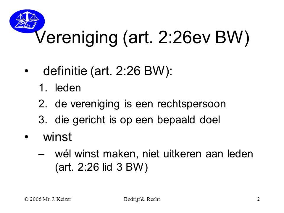 © 2006 Mr. J. KeizerBedrijf & Recht2 Vereniging (art. 2:26ev BW) •definitie (art. 2:26 BW): 1.leden 2.de vereniging is een rechtspersoon 3.die gericht