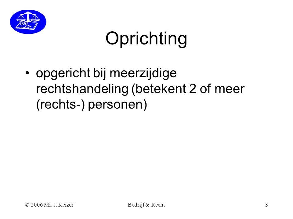 © 2006 Mr. J. KeizerBedrijf & Recht3 Oprichting •opgericht bij meerzijdige rechtshandeling (betekent 2 of meer (rechts-) personen)