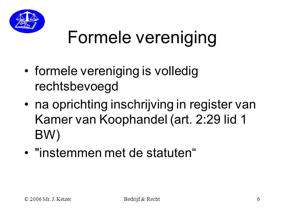 © 2006 Mr. J. KeizerBedrijf & Recht6 Formele vereniging •formele vereniging is volledig rechtsbevoegd •na oprichting inschrijving in register van Kame
